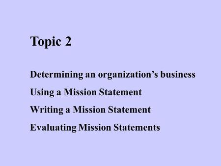 Topic 2 Determining an organization's business Using a Mission Statement Writing a Mission Statement Evaluating Mission Statements.