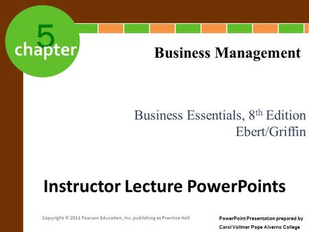 5 chapter Business Essentials, 8 th Edition Ebert/Griffin Business Management Instructor Lecture PowerPoints PowerPoint Presentation prepared by Carol.