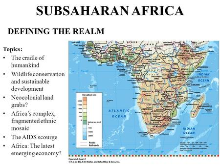 SUBSAHARAN AFRICA DEFINING THE REALM Topics: The cradle of humankind Wildlife conservation <strong>and</strong> sustainable development Neocolonial land grabs? Africa's.