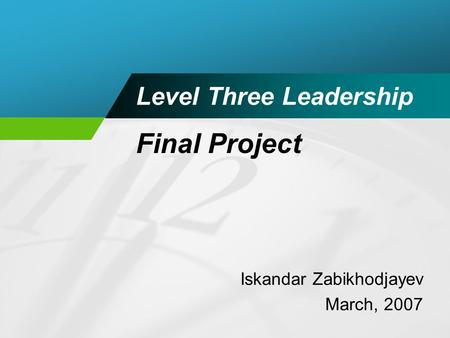 Level Three Leadership Iskandar Zabikhodjayev March, 2007 Final Project.