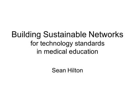 Building Sustainable Networks for technology standards in medical education Sean Hilton.