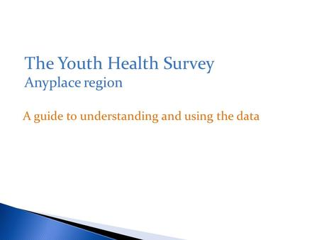 A guide to understanding and using the data The Youth Health Survey Anyplace region.