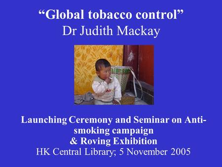 """Global tobacco control"" Dr Judith Mackay Launching Ceremony and Seminar on Anti- smoking campaign & Roving Exhibition HK Central Library; 5 November 2005."