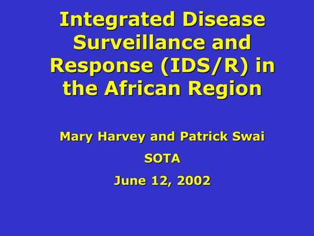 Integrated Disease Surveillance and Response (IDS/R) in the African Region Mary Harvey and Patrick Swai SOTA June 12, 2002.