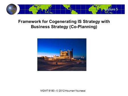 Lecture 5 MGMT 6180 - © 2012 Houman Younessi Framework for Cogenerating IS Strategy with Business Strategy (Co-Planning)