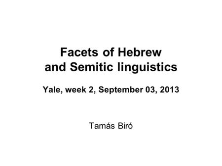 Facets of Hebrew and Semitic linguistics Yale, week 2, September 03, 2013 Tamás Biró.