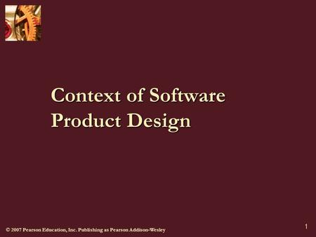 © 2007 Pearson Education, Inc. Publishing as Pearson Addison-Wesley 1 Context of Software Product Design.