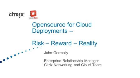 Opensource for Cloud Deployments – Risk – Reward – Reality John Gormally Enterprise Relationship Manager Citrix Networking and Cloud Team.