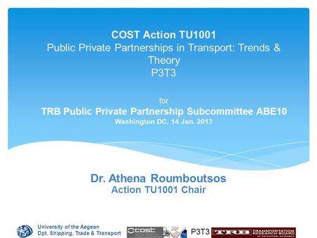 University of the Aegean Dpt. Shipping, Trade & Transport P3T3 COST Action TU1001 Public Private Partnerships in Transport: Trends & Theory P3T3 for TRB.