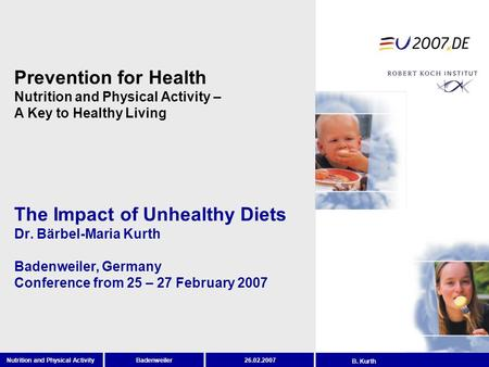 BadenweilerNutrition and Physical Activity26.02.2007 B. Kurth The Impact of Unhealthy Diets Dr. Bärbel-Maria Kurth Badenweiler, Germany Conference from.