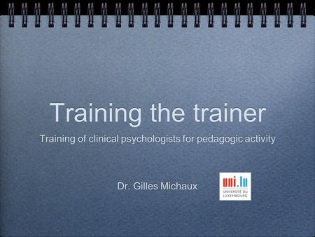 Training the trainer Training of clinical psychologists for pedagogic activity Dr. Gilles Michaux Training of clinical psychologists for pedagogic activity.
