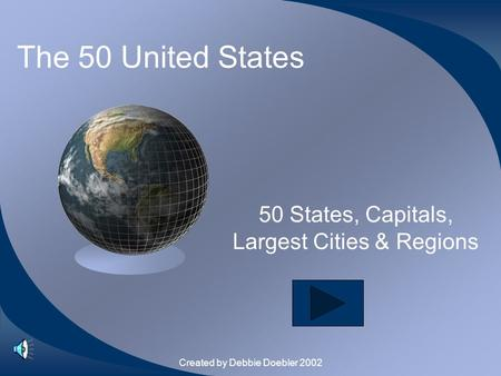 Created by Debbie Doebler 2002 The 50 United States 50 States, Capitals, Largest Cities & Regions.
