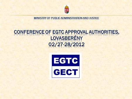 In Hungary the registration of the EGTC is a two-phase process 1. APPROVAL Competent Authority: Ministry of Public <strong>Administration</strong> and Justice Office.