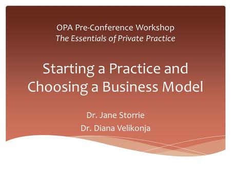 OPA Pre-Conference Workshop The Essentials of Private Practice Starting a Practice and Choosing a Business Model Dr. Jane Storrie Dr. Diana Velikonja.