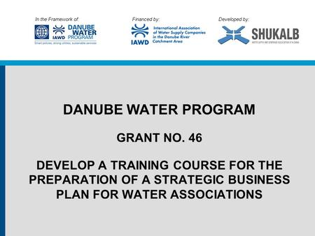 In the Framework of: Financed by: Developed by: DANUBE WATER PROGRAM GRANT NO. 46 DEVELOP A TRAINING COURSE FOR THE PREPARATION OF A STRATEGIC BUSINESS.
