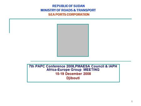 1 REPUBLIC OF SUDAN MINISTRY OF ROADS & TRANSPORT SEA PORTS CORPORATION 7th PAPC Conference 2008,PMAESA Council & IAPH Africa-Europe Group MEETING 15-19.
