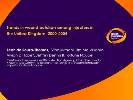 Trends in wound botulism among injectors in the United Kingdom, 2000-2004 Leah de Souza-Thomas, Vina Mithani, Jim McLauchlin, Vivian D Hope*, Jeffrey Dennis.