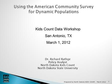 Prepared by North Dakota KIDS COUNT, March 2012 1 Using the American Community Survey for Dynamic Populations Dr. Richard Rathge Policy Analyst North Dakota.