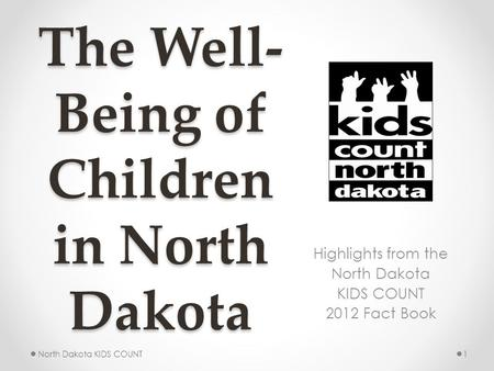 The Well- Being of Children in North Dakota Highlights from the North Dakota KIDS COUNT 2012 Fact Book 1North Dakota KIDS COUNT.