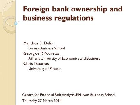 Foreign bank ownership and business regulations Manthos D. Delis Surrey Business School Georgios P. Kouretas Athens University of Economics and Business.