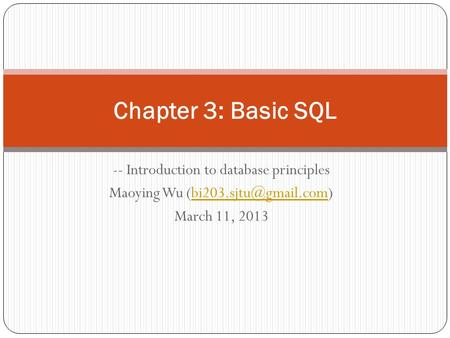 -- Introduction to database principles Maoying Wu March 11, 2013 Chapter 3: Basic SQL.