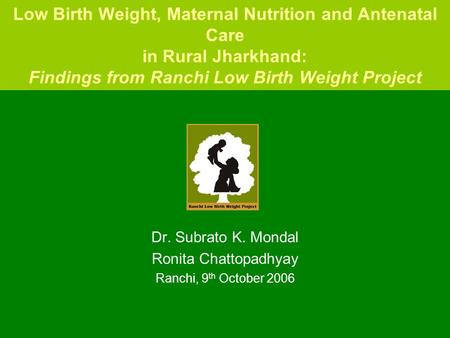 Low Birth Weight, Maternal Nutrition and Antenatal Care in Rural Jharkhand: Findings from Ranchi Low Birth Weight Project Dr. Subrato K. Mondal Ronita.