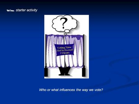  starter activity Who or what influences the way we vote?