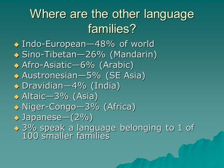 Where are the other language families?  Indo-European—48% of world  Sino-Tibetan—26% (Mandarin)  Afro-Asiatic—6% (Arabic)  Austronesian—5% (SE Asia)