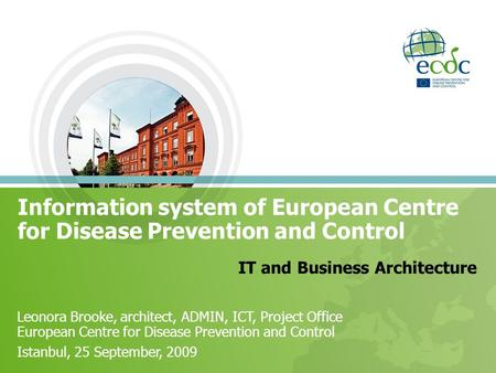 Information system of European Centre for Disease Prevention and Control IT and Business Architecture Leonora Brooke, architect, ADMIN, ICT, Project Office.