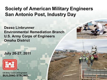 Society of American Military Engineers San Antonio Post, Industry Day Dezso Linbrunner Environmental Remediation Branch U.S. Army Corps of Engineers Omaha.