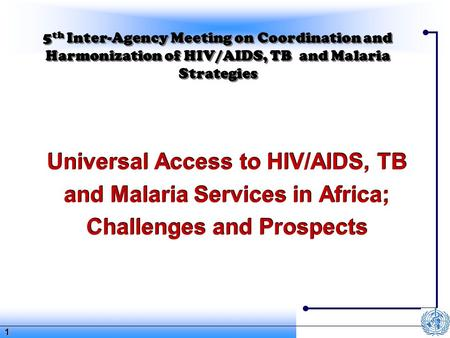 1 5 th Inter-Agency Meeting on Coordination and Harmonization of HIV/AIDS, TB and Malaria Strategies Universal Access to HIV/AIDS, TB and Malaria Services.