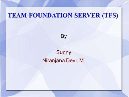 TEAM FOUNDATION SERVER (TFS) By Sunny Niranjana Devi. M.