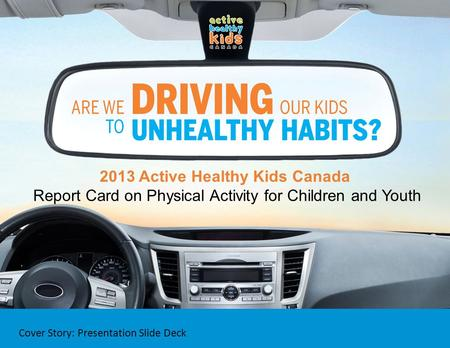 2013 Active Healthy Kids Canada Report Card on Physical Activity for Children and Youth Cover Story: Presentation Slide Deck.