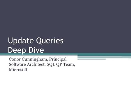 Update Queries Deep Dive Conor Cunningham, Principal Software Architect, SQL QP Team, Microsoft.