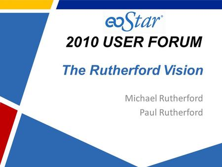 2010 USER FORUM The Rutherford Vision Michael Rutherford Paul Rutherford.