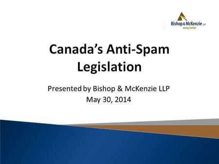 "Presented by Bishop & McKenzie LLP May 30, 2014. Vancouver Sun, ""Anti-Spam Legislation Has Businesses Scrambling to Comply"", May 26, 2014."