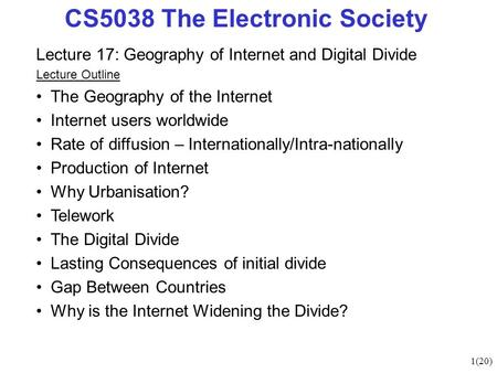 1(20) CS5038 The Electronic Society Lecture 17: Geography of Internet and Digital Divide Lecture Outline The Geography of the Internet Internet users worldwide.