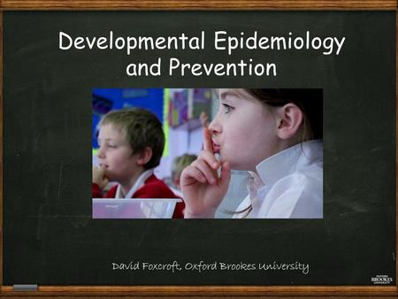 David Foxcroft, Oxford Brookes University Developmental Epidemiology and Prevention.