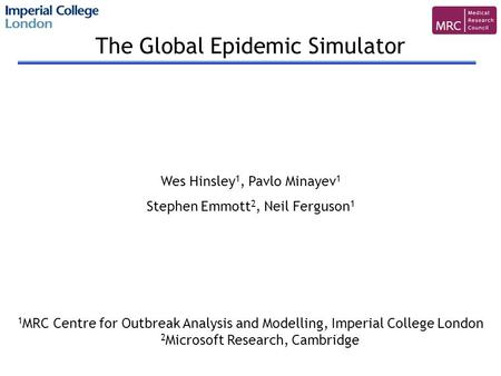 The Global Epidemic Simulator Wes Hinsley 1, Pavlo Minayev 1 Stephen Emmott 2, Neil Ferguson 1 1 MRC Centre for Outbreak Analysis and Modelling, Imperial.