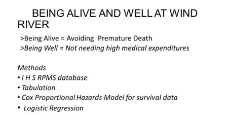 BEING ALIVE AND WELL AT WIND RIVER >Being Alive = Avoiding Premature Death >Being Well = Not needing high medical expenditures Methods I H S RPMS database.