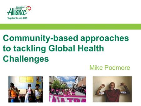 Community-based approaches to tackling Global Health Challenges Mike Podmore.