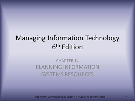 Copyright © 2009 Pearson Education, Inc. Publishing as Prentice Hall 1 Managing Information Technology 6 th Edition CHAPTER 14 PLANNING INFORMATION SYSTEMS.