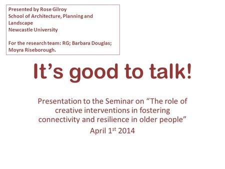"It's good to talk! Presentation to the Seminar on ""The role of creative interventions in fostering connectivity and resilience in older people"" April 1."