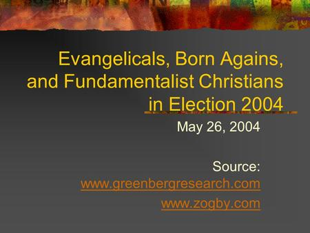 Evangelicals, Born Agains, and Fundamentalist Christians in Election 2004 May 26, 2004 Source: www.greenbergresearch.com www.greenbergresearch.com www.zogby.com.