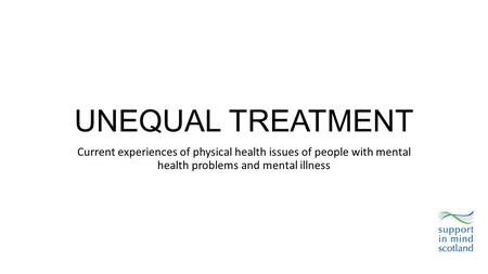 UNEQUAL TREATMENT Current experiences of physical health issues of people with mental health problems and mental illness.
