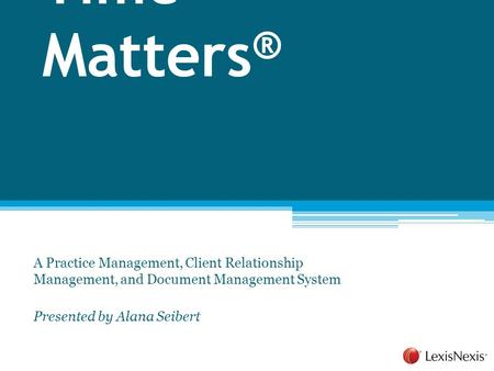Time Matters ® A Practice Management, Client Relationship Management, and Document Management System Presented by Alana Seibert.