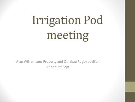 Irrigation Pod meeting Alan Williamsons Property and Omakau Rugby pavilion 1 st and 2 nd Sept.