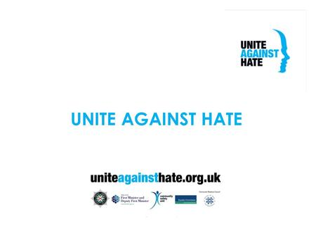 UNITE AGAINST HATE. WHY UNITE? MEDIA HEADLINES CAMPAIGN PARTNERS PSNI OFMDFM COMMUNITY RELATIONS COUNCIL NIO EQUALITY COMMISSION.