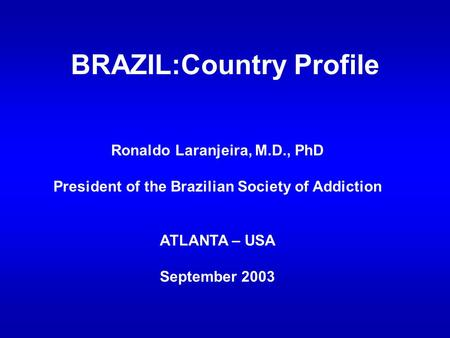 BRAZIL:Country Profile Ronaldo Laranjeira, M.D., PhD President of the Brazilian Society of Addiction ATLANTA – USA September 2003.