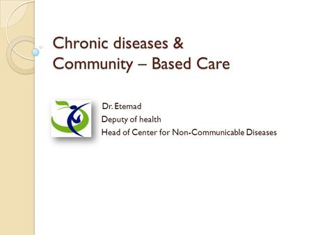 Chronic diseases & Community – Based Care Dr. Etemad Deputy of health Head of Center for Non-Communicable Diseases.